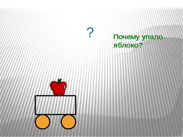 ? Почему упало яблоко?