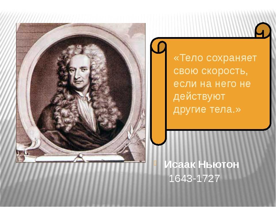 Исаак Ньютон 1643-1727 «Тело сохраняет свою скорость, если на него не действ...