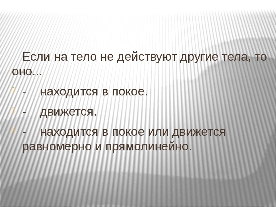 Если на тело не действуют другие тела, то оно... -находится в покое. -...