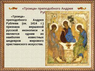 «Троица» преподобного Андрея Рублева (ок. 1414 г.) признана вершиной русской