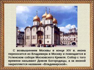 С возвышением Москвы в конце XIV в. икона переносится из Владимира в Москву и