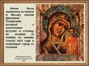 Икона была привезена из Казани в Москву князем Дмитрием Пожарским, который с