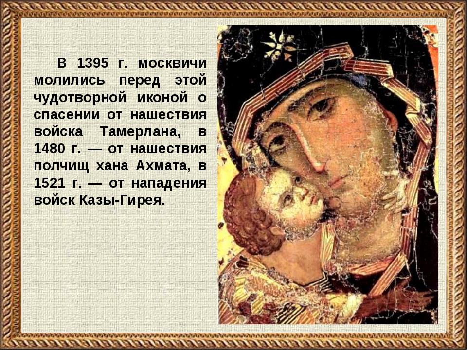 В 1395 г. москвичи молились перед этой чудотворной иконой о спасении от нашес...