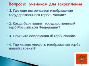 1. Где еще встречается изображение государственного герба России? 2. Когда бы