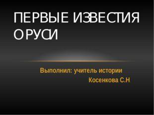Выполнил: учитель истории Косенкова С.Н. ПЕРВЫЕ ИЗВЕСТИЯ О РУСИ