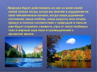 Природа будет действовать на нас со всей своей силой только тогда, когда мы