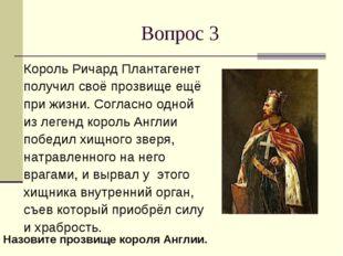 Вопрос 3 Король Ричард Плантагенет получил своё прозвище ещё при жизни. Согла