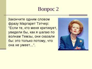 """Вопрос 2 Закончите одним словом фразу Маргарет Тэтчер: """"Если те, кто меня кри"""