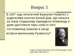 Вопрос 5 В 1887 году пятилетний Франклин Рузвельт с родителями посетил Белый