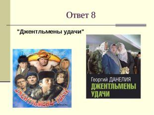 """Ответ 8 """"Джентльмены удачи"""""""