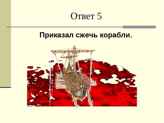 Ответ 5 Приказал сжечь корабли.
