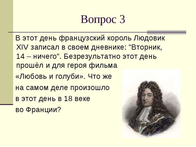 Вопрос 3 В этот день французский король Людовик XIV записал в своем дневнике:...