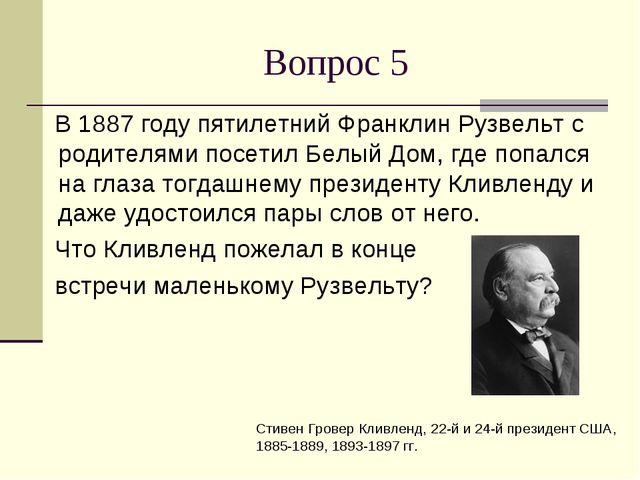 Вопрос 5 В 1887 году пятилетний Франклин Рузвельт с родителями посетил Белый...