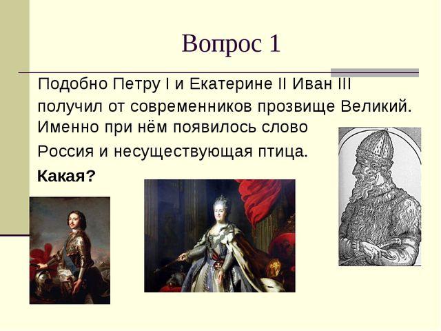 Вопрос 1 Подобно Петру I и Екатерине II Иван III получил от современников про...