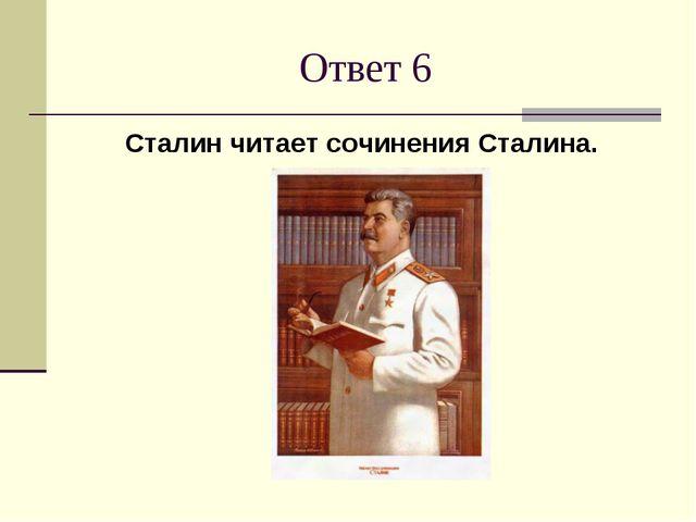 Ответ 6 Сталин читает сочинения Сталина.