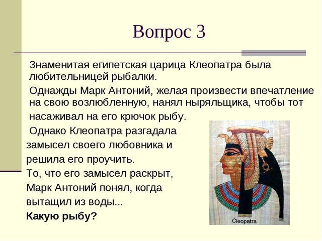 Вопрос 3 Знаменитая египетская царица Клеопатра была любительницей рыбалки. О...