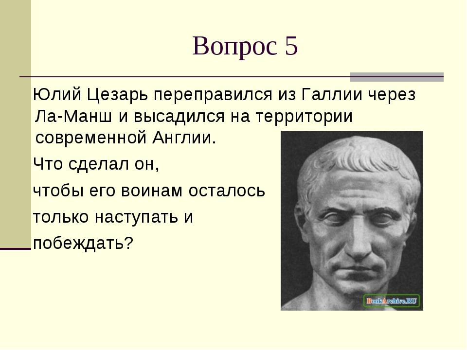 Вопрос 5 Юлий Цезарь переправился из Галлии через Ла-Манш и высадился на терр...