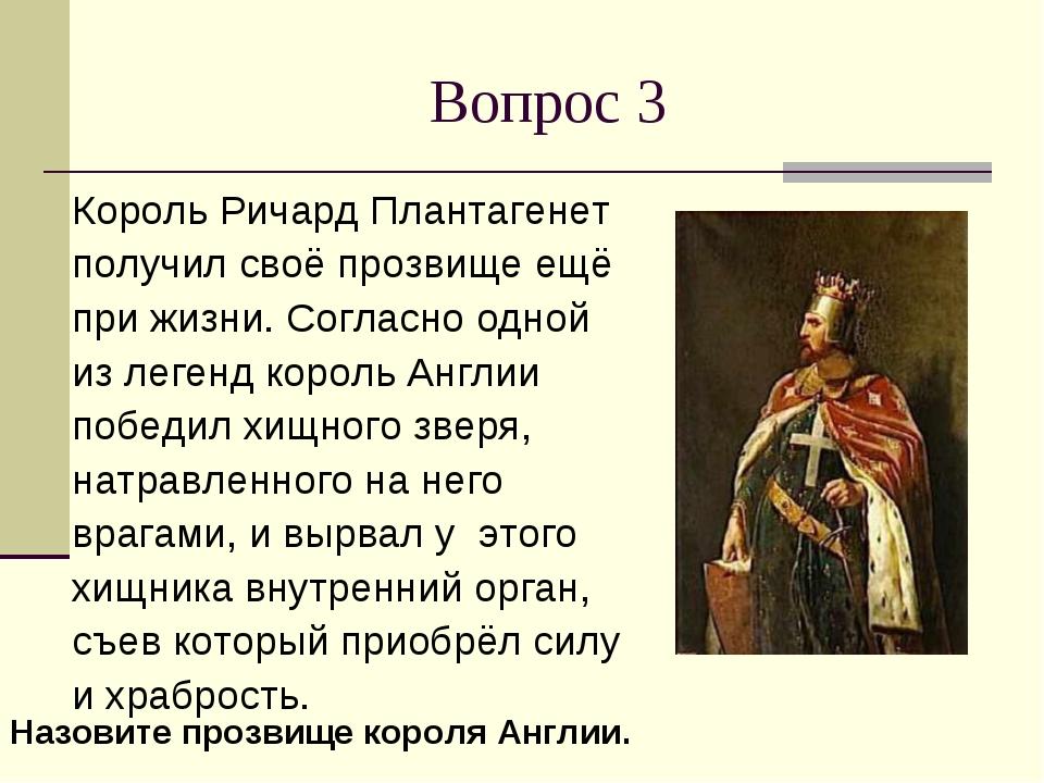Вопрос 3 Король Ричард Плантагенет получил своё прозвище ещё при жизни. Согла...