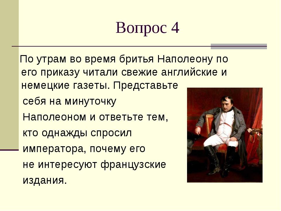 Вопрос 4 По утрам во время бритья Наполеону по его приказу читали свежие англ...