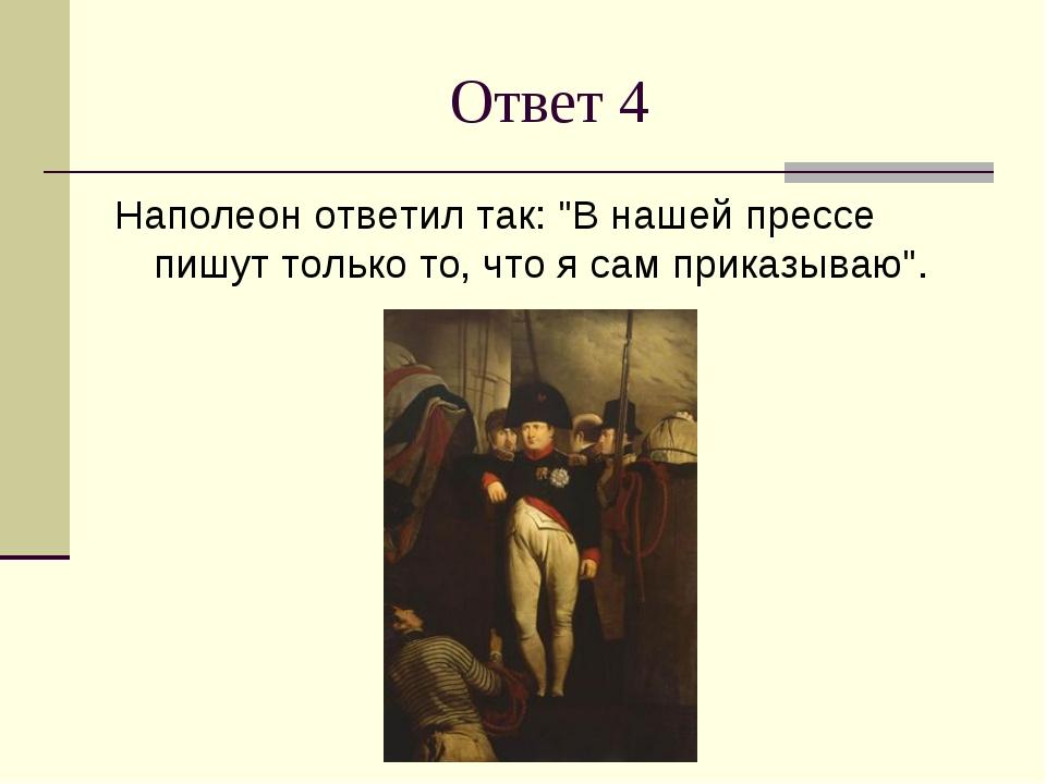 """Ответ 4 Наполеон ответил так: """"В нашей прессе пишут только то, что я сам прик..."""