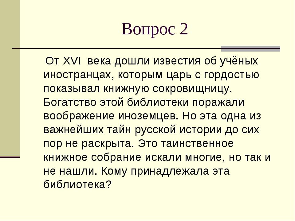 Вопрос 2 От XVI века дошли известия об учёных иностранцах, которым царь с гор...