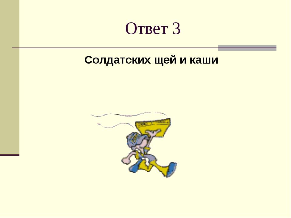 Ответ 3 Солдатских щей и каши
