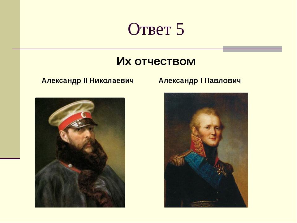Ответ 5 Их отчеством Александр I Павлович Александр II Николаевич