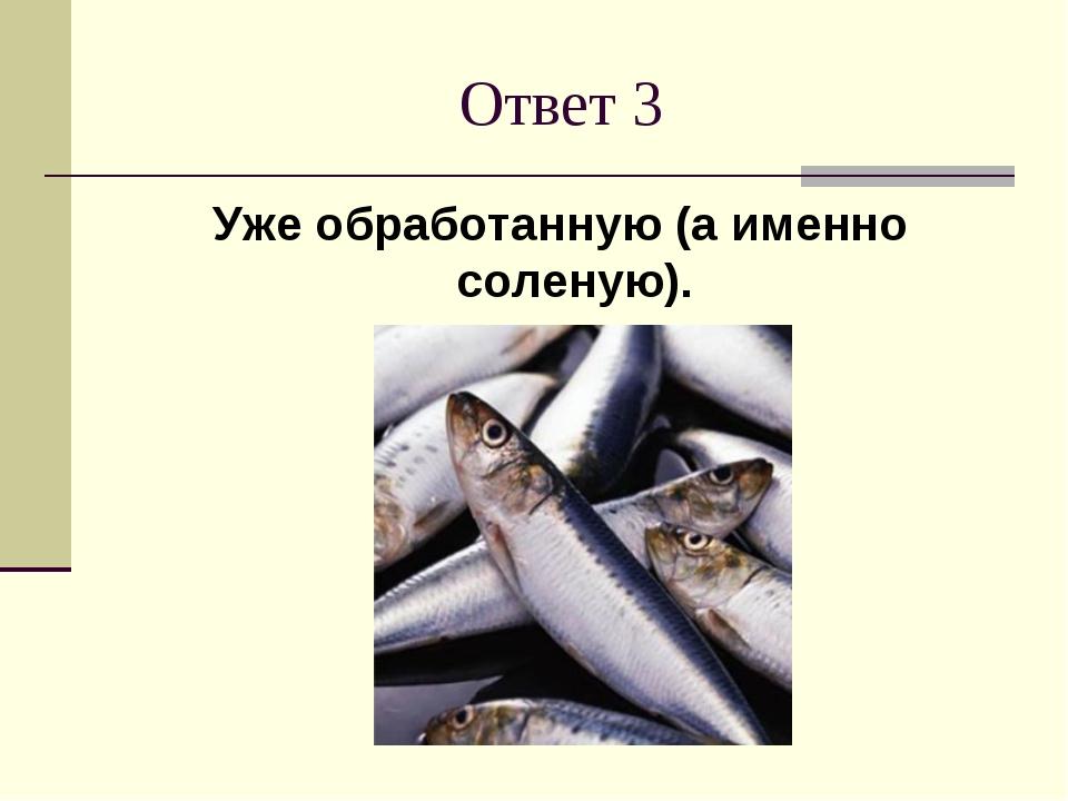 Ответ 3 Уже обработанную (а именно соленую).