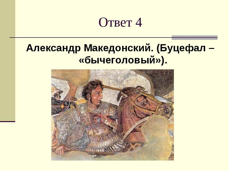 Ответ 4 Александр Македонский. (Буцефал – «бычеголовый»).