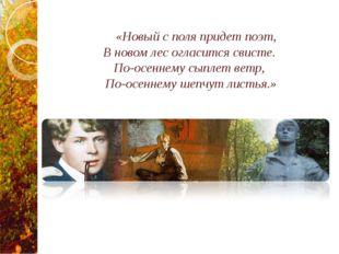 «Новый с поля придет поэт, В новом лес огласится свисте. По-осеннему сыплет