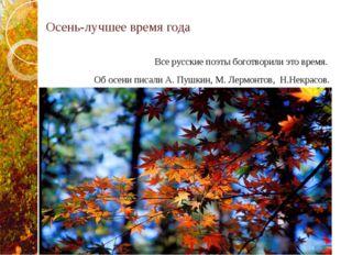 Осень-лучшее время года Все русские поэты боготворили это время. Об осени пис