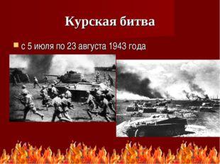 Курская битва с 5 июля по 23 августа 1943 года