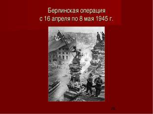 Берлинская операция с 16 апреля по 8 мая 1945 г.