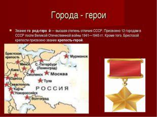 Города - герои Звание го́род-геро́й— высшая степень отличия СССР. Присвоено