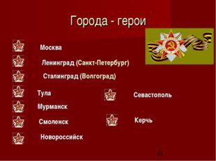 Города - герои Москва Ленинград (Санкт-Петербург) Сталинград (Волгоград) Тула