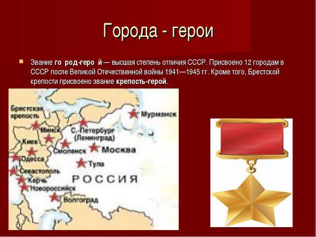 Города - герои Звание го́род-геро́й— высшая степень отличия СССР. Присвоено...