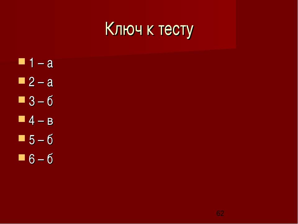 Ключ к тесту 1 – а 2 – а 3 – б 4 – в 5 – б 6 – б