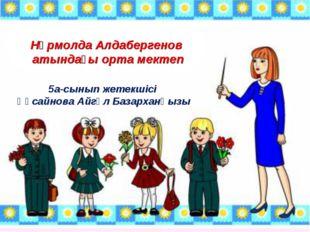 Нұрмолда Алдабергенов атындағы орта мектеп 5а-сынып жетекшісі Құсайнова Айгү