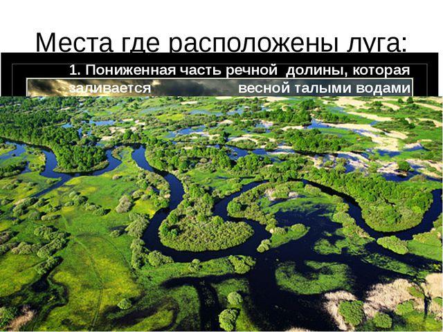 Места где расположены луга: 1. Пониженная часть речной долины, которая залива...