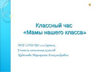 Классный час «Мамы нашего класса» МОУ СОШ №11 г.о.Саранск Учитель начальных к