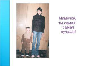 Мамочка, ты самая самая лучшая!