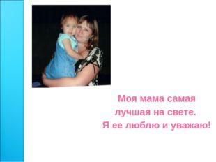 Моя мама самая лучшая на свете. Я ее люблю и уважаю!