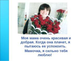 Моя мама очень красивая и добрая. Когда она плачет, я пытаюсь ее успокоить.