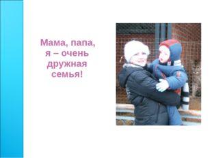 Мама, папа, я – очень дружная семья!