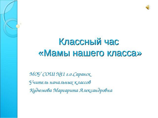 Классный час «Мамы нашего класса» МОУ СОШ №11 г.о.Саранск Учитель начальных к...