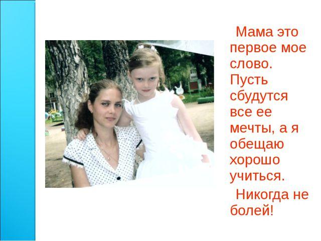 Мама это первое мое слово. Пусть сбудутся все ее мечты, а я обещаю хорошо уч...