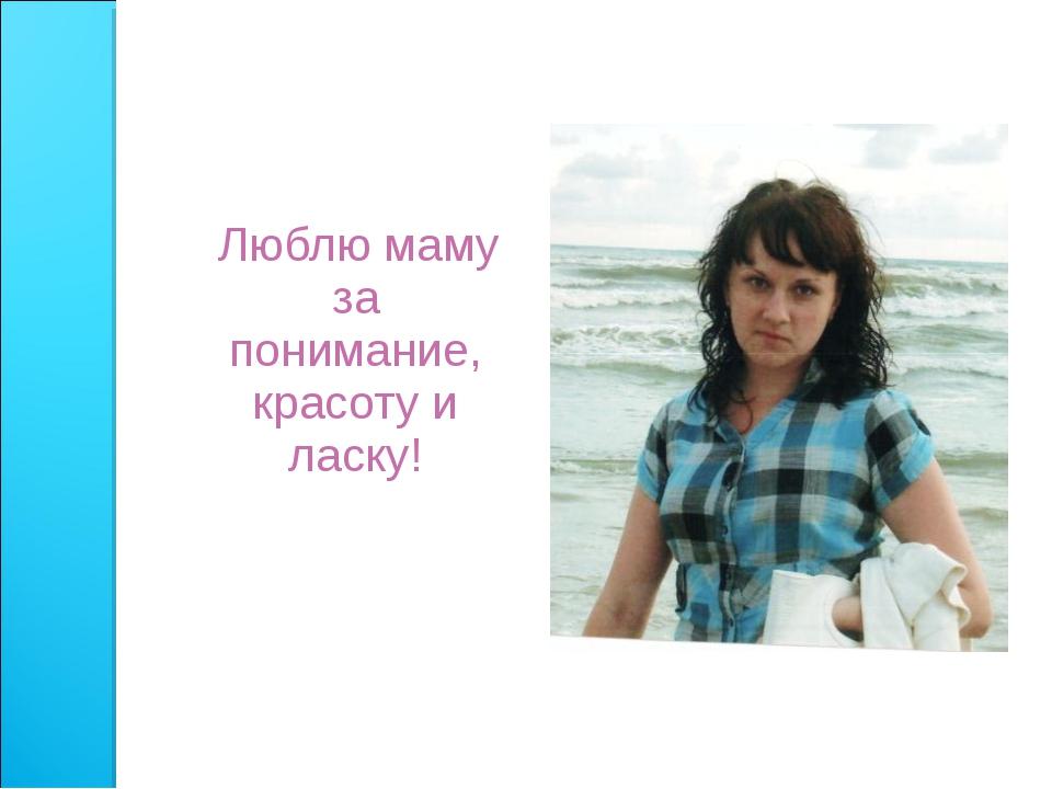 Люблю маму за понимание, красоту и ласку!