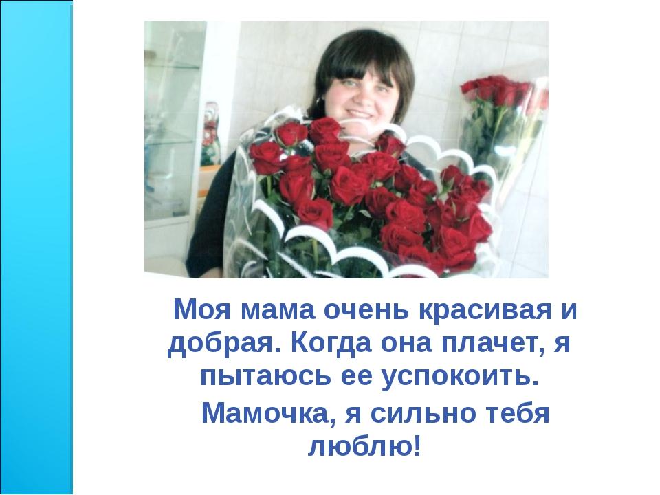 Моя мама очень красивая и добрая. Когда она плачет, я пытаюсь ее успокоить....