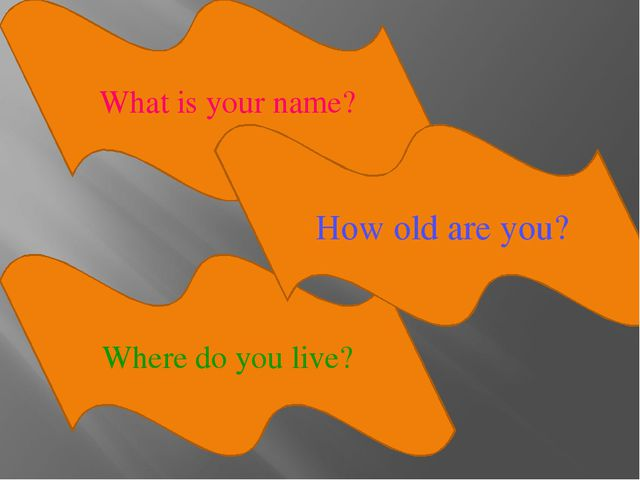 What is your name? Where do you live? How old are you?