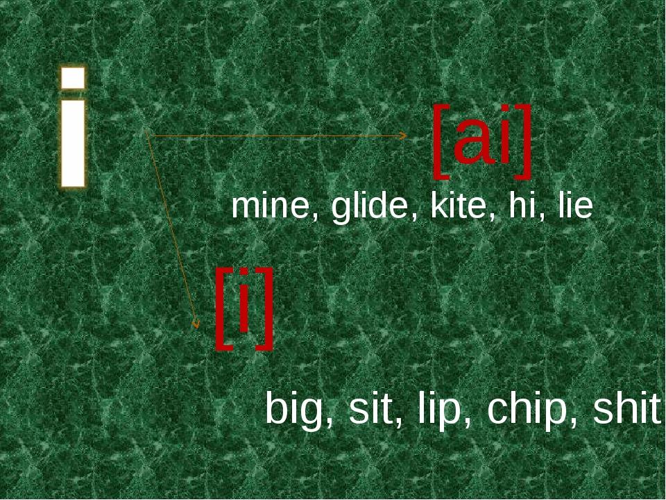 [ai] [i] mine, glide, kite, hi, lie big, sit, lip, chip, shit